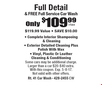 Only $109.99 +tax full detail & free full service car wash. $119.99 value. Save $10.00. Complete interior shampooing & cleaning, Exterior detailed cleaning plus polish with wax, Vinyl, plastic or leather cleaning & conditioning. Some cars may be additional charge. Larger than a car $20-$40 extra. With this coupon. Exp. 5-8-17. Not valid with other offers.
