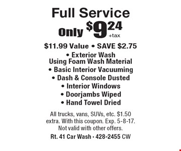 Only $9.24 +tax full service. $11.99 value. Save $2.75. Exterior wash using foam wash material, Basic interior vacuuming, Dash & console dusted, Interior windows, Doorjambs wiped, Hand towel dried. All trucks, vans, SUVs, etc. $1.50 extra. With this coupon. Exp. 5-8-17. Not valid with other offers.