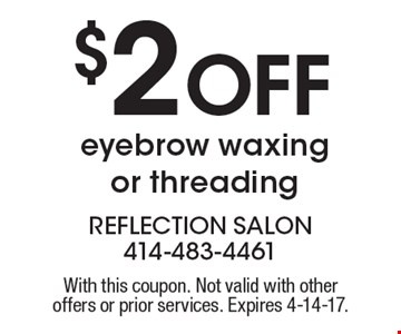 $2 Off eyebrow waxing or threading. With this coupon. Not valid with other offers or prior services. Expires 4-14-17.