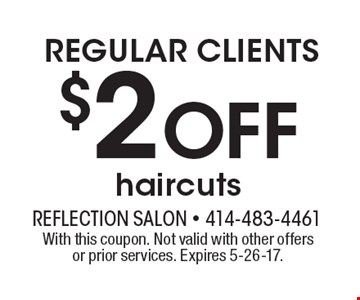 REGULAR CLIENTS $2 Off haircuts. With this coupon. Not valid with other offers or prior services. Expires 5-26-17.