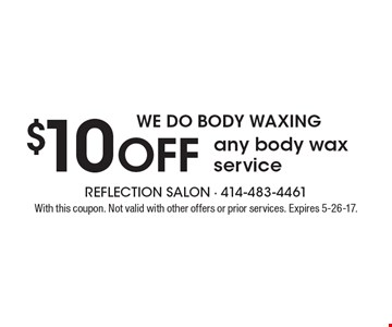 WE DO BODY WAXING $10 Off any body wax service. With this coupon. Not valid with other offers or prior services. Expires 5-26-17.