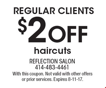 REGULAR CLIENTS $2 Off haircuts. With this coupon. Not valid with other offers or prior services. Expires 8-11-17.