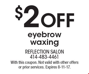 $2 Off eyebrow waxing. With this coupon. Not valid with other offers or prior services. Expires 8-11-17.