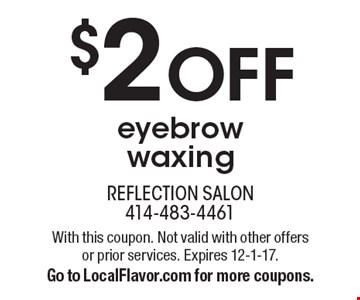 $2 off eyebrow waxing. With this coupon. Not valid with other offers or prior services. Expires 12-1-17. Go to LocalFlavor.com for more coupons.