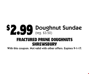 $2.99 Doughnut Sundae (reg. $3.50). With this coupon. Not valid with other offers. Expires 9-1-17.