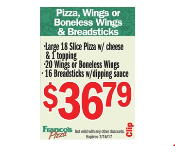 $36.79 lg 18 slice pizza with cheese & 1 topping, 20 wings or boneless wings, 16 breadsticks with dipping sauce