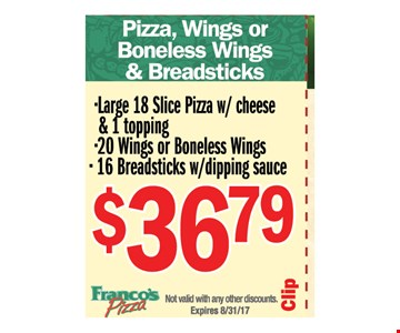 Pizza, Wings or bonless wings & breadsticks - $36.79 large 18 slice pizza w/ cheese &1 topping 20 wings or boneless wings 16 breadsticks w/ dipping sauce