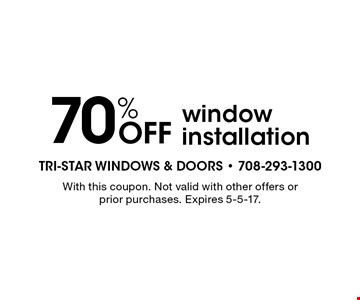 70% Off window installation. With this coupon. Not valid with other offers or prior purchases. Expires 5-5-17.