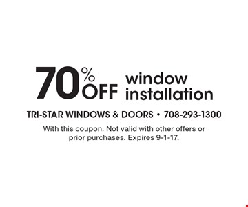 70% Off window installation. With this coupon. Not valid with other offers or prior purchases. Expires 9-1-17.