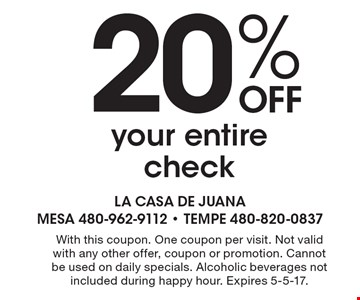 20% off your entire check. With this coupon. One coupon per visit. Not valid with any other offer, coupon or promotion. Cannot be used on daily specials. Alcoholic beverages not included during happy hour. Expires 5-5-17.