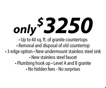 only $3250 - Up to 40 sq. ft. of granite countertops- Removal and disposal of old countertop - 3 edge option - New undermount stainless steel sink - New stainless steel faucet - Plumbing hook up - Level A and B granite - No hidden fees - No surprises.