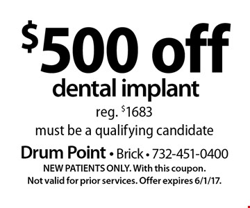 $500 off dental implant reg. $1683 must be a qualifying candidate. NEW PATIENTS ONLY. With this coupon.Not valid for prior services. Offer expires 6/1/17.