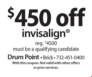 $450 off invisalign. Reg. $4500. Must be a qualifying candidate. With this coupon. Not valid with other offers or prior services.