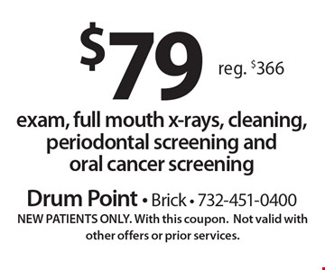 $79 exam, full mouth x-rays, cleaning, periodontal screening and oral cancer screening. Reg. $366. NEW PATIENTS ONLY. With this coupon.Not valid with other offers or prior services.
