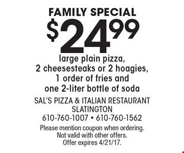 FAMILY SPECIAL $24.99 large plain pizza, 2 cheesesteaks or 2 hoagies, 1 order of fries and one 2-liter bottle of soda. Please mention coupon when ordering. Not valid with other offers. Offer expires 4/21/17.