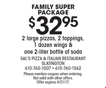 FAMILY SUPER PACKAGE $32.95 2 large pizzas, 2 toppings, 1 dozen wings & one 2-liter bottle of soda. Please mention coupon when ordering. Not valid with other offers. Offer expires 4/21/17.
