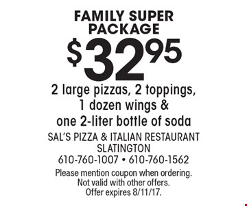FAMILY SUPER PACKAGE. $32.95 2 large pizzas, 2 toppings, 1 dozen wings & one 2-liter bottle of soda. Please mention coupon when ordering. Not valid with other offers. Offer expires 8/11/17.
