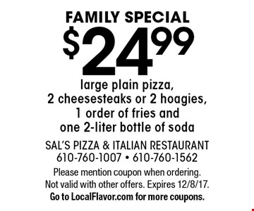 FAMILY SPECIAL. $24.99 large plain pizza, 2 cheesesteaks or 2 hoagies, 1 order of fries and one 2-liter bottle of soda. Please mention coupon when ordering. Not valid with other offers. Expires 12/8/17. Go to LocalFlavor.com for more coupons.