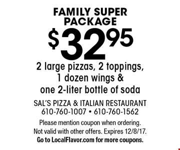 FAMILY SUPER PACKAGE. $32.95 2 large pizzas, 2 toppings, 1 dozen wings &one 2-liter bottle of soda. Please mention coupon when ordering. Not valid with other offers. Expires 12/8/17. Go to LocalFlavor.com for more coupons.