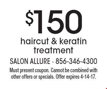 $150 haircut & keratin treatment. Must present coupon. Cannot be combined with other offers or specials. Offer expires 4-14-17.