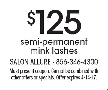 $125 semi-permanent mink lashes. Must present coupon. Cannot be combined with other offers or specials. Offer expires 4-14-17.