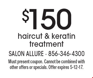 $150 haircut & keratin treatment. Must present coupon. Cannot be combined with other offers or specials. Offer expires 5-12-17.