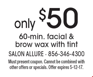 only $50 60-min. facial & brow wax with tint. Must present coupon. Cannot be combined with other offers or specials. Offer expires 5-12-17.