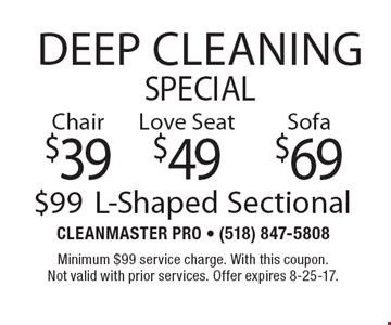 Deep Cleaning Special. $99 L-Shaped Sectional. $69 Sofa. $49 Love Seat. $39 Chair. Minimum $99 service charge. With this coupon. Not valid with prior services. Offer expires 8-25-17.