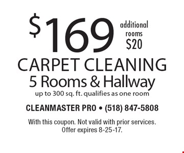 $169 Carpet Cleaning. $20 per additional rooms. 5 Rooms & Hallway. Up to 300 sq. ft. qualifies as one room. With this coupon. Not valid with prior services. Offer expires 8-25-17.