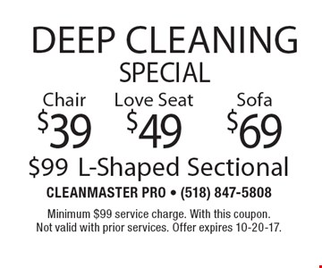 Deep Cleaning Special $99 L-Shaped Sectional. $69 Sofa. $49 Love Seat. $39 Chair. With this coupon. Not valid with prior services. Offer expires 10-20-17.