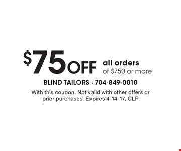 $75 off all orders of $750 or more. With this coupon. Not valid with other offers or prior purchases. Expires 4-14-17. CLP