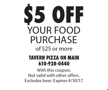 $5 off your food purchase of $25 or more. With this coupon. Not valid with other offers. Excludes beer. Expires 4/30/17.
