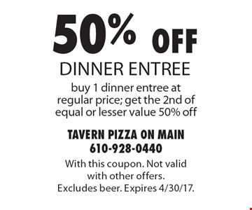 50% off dinner entree, buy 1 dinner entree at regular price; get the 2nd of equal or lesser value 50% off. With this coupon. Not valid with other offers. Excludes beer. Expires 4/30/17.