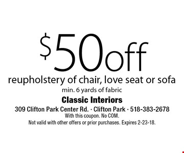 $50 off reupholstery of chair, love seat or sofa min. 6 yards of fabric. With this coupon. No COM. Not valid with other offers or prior purchases. Expires 2-23-18.