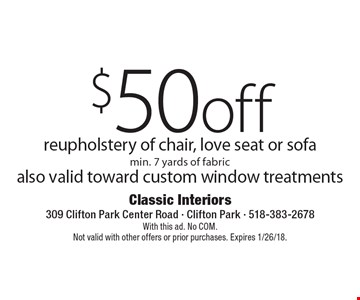 $50 off reupholstery of chair, love seat or sofa min. 7 yards of fabric also valid toward custom window treatments. With this ad. No COM.Not valid with other offers or prior purchases. Expires 1/26/18.