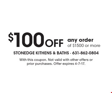 $100 off any order of $1500 or more. With this coupon. Not valid with other offers or prior purchases. Offer expires 4-7-17.