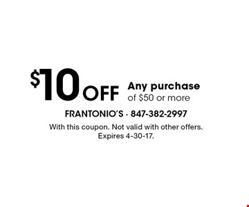 $10 off any purchase of $50 or more. With this coupon. Not valid with other offers. Expires 4-21-17.