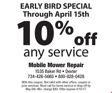 EARLY BIRD SPECIAL. Through April 15th. 10% off any service. With this coupon. Not valid with other offers, coupon or prior services. Must call for home service or drop off by May 6th. Min. charge $80. Offer expires 4/15/17.