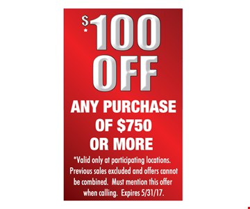$100 OFF Any purchase of $750 or moreValid only at participating locations. Previous sales excluded and offers cannot be combined. Must mention this offer when calling