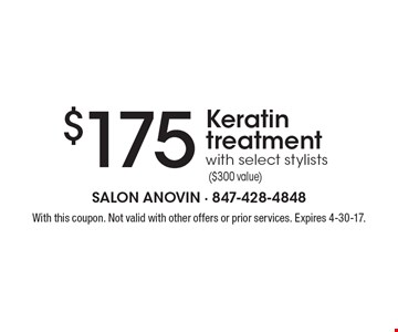 $175 Keratin treatment with select stylists ($300 value). With this coupon. Not valid with other offers or prior services. Expires 4-30-17.