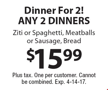 $15.99 Dinner For 2! ANY 2 DINNERS. Ziti or Spaghetti, Meatballs or Sausage, Bread. Plus tax. One per customer. Cannot be combined. Exp. 4-14-17.