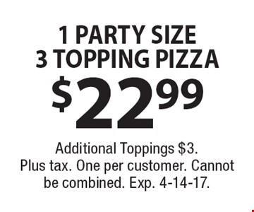 $22.99 1 PARTY SIZE3 TOPPING PIZZA. Additional Toppings $3. Plus tax. One per customer. Cannot be combined. Exp. 4-14-17.