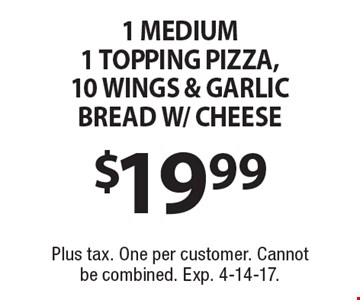 $19.99 1 MEDIUM 1 TOPPING PIZZA, 10 WINGS & GARLIC BREAD W/ CHEESE. Plus tax. One per customer. Cannot be combined. Exp. 4-14-17.