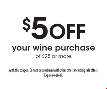$5 Off your wine purchase of $25 or more. With this coupon. Cannot be combined with other offers including sale offers. Expires 4-28-17.