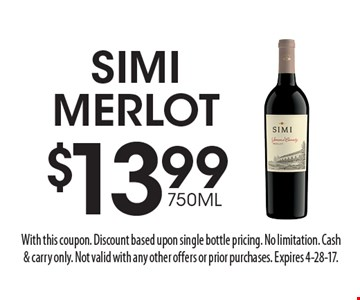$13.99 750ML Simi Merlot. With this coupon. Discount based upon single bottle pricing. No limitation. Cash& carry only. Not valid with any other offers or prior purchases. Expires 4-28-17.