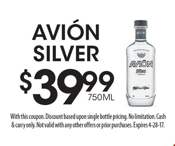 $39.99 750ML Avión Silver. With this coupon. Discount based upon single bottle pricing. No limitation. Cash& carry only. Not valid with any other offers or prior purchases. Expires 4-28-17.