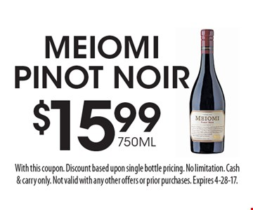 $15.99 750ML Meiomi Pinot Noir. With this coupon. Discount based upon single bottle pricing. No limitation. Cash& carry only. Not valid with any other offers or prior purchases. Expires 4-28-17.