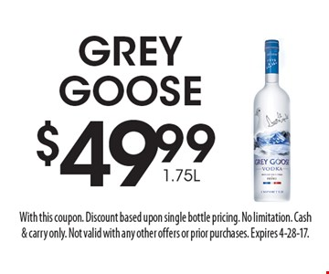 $49.99 1.75L GREY GOOSE. With this coupon. Discount based upon single bottle pricing. No limitation. Cash& carry only. Not valid with any other offers or prior purchases. Expires 4-28-17.