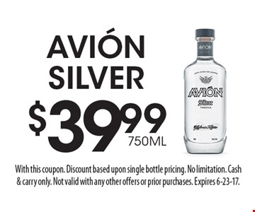 $39.99 750ML Avion Silver. With this coupon. Discount based upon single bottle pricing. No limitation. Cash & carry only. Not valid with any other offers or prior purchases. Expires 6-23-17.