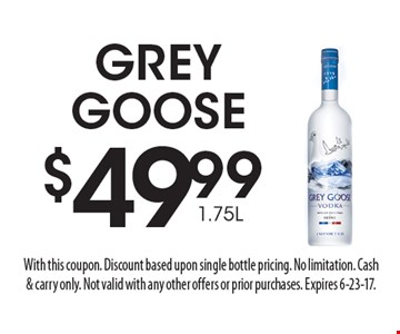 $49.99 1.75L GREY GOOSE. With this coupon. Discount based upon single bottle pricing. No limitation. Cash & carry only. Not valid with any other offers or prior purchases. Expires 6-23-17.